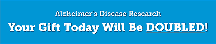Alzheimer's Disease Research Your Gift Today Will Be DOUBLED!