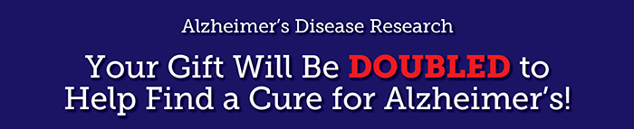 Your Gift Will be DOUBLED to Help Find a Cure for Alzheimer's!