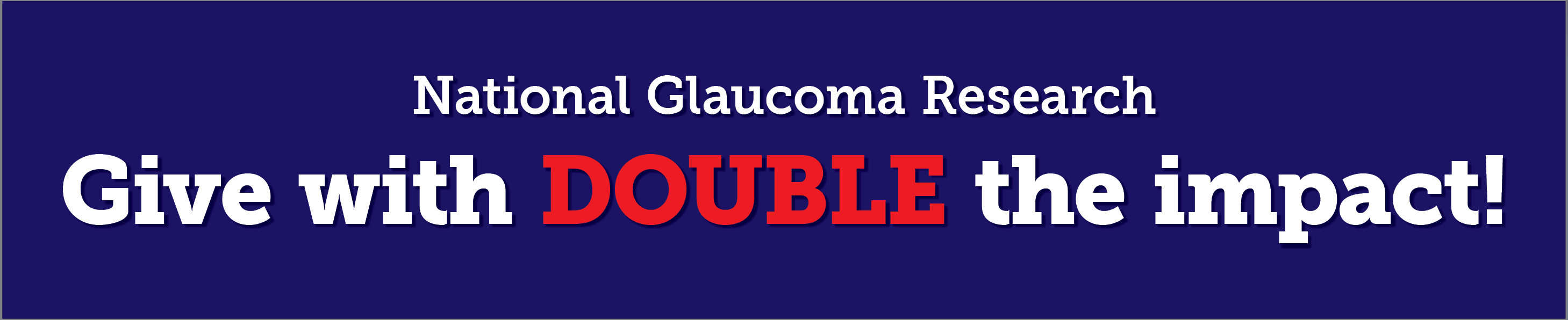 National Glaucoma Research Give with DOUBLE the Impact!